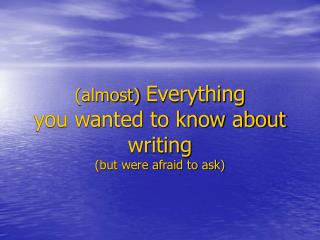 (almost)  Everything  you wanted to know about writing (but were afraid to ask)