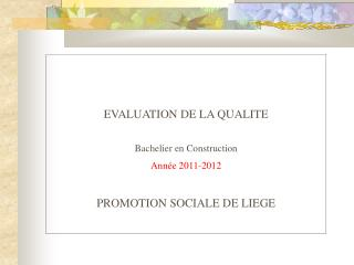 EVALUATION DE LA QUALITE  Bachelier en Construction Année 2011-2012 PROMOTION SOCIALE DE LIEGE