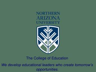 The College of Education We develop educational leaders who create tomorrow's opportunities .