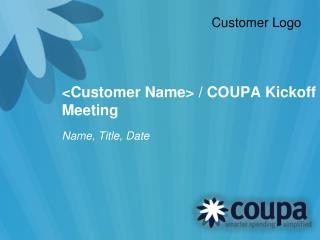 <Customer Name> / COUPA Kickoff Meeting
