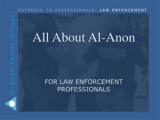 All About Al-Anon  for  LAW ENFORCEMENT PROFESSIONALS