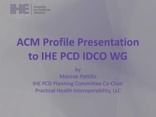 ACM Profile Presentation to IHE PCD IDCO WG