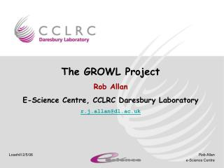 The GROWL Project Rob Allan E-Science Centre, CCLRC Daresbury Laboratory r.j.allan@dl.ac.uk
