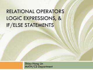 Relational  operators  Logic Expressions, & If/else statements