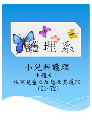 小兒科護理 主題五: 住院 兒童之反應及其護理 (51~72 )