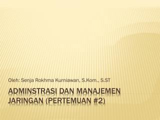 Adminstrasi dan Manajemen Jaringan  ( Pertemuan  #2)