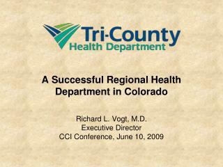 A Successful Regional Health Department in Colorado     Richard L. Vogt, M.D. Executive Director CCI Conference, June 10