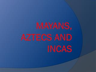 Mayans, Aztecs and Incas