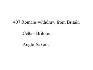 407 Romans withdraw from Britain 	Celts - Britons 	Anglo-Saxons