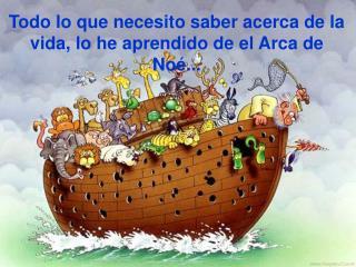 Todo lo que necesito saber acerca de la vida, lo he aprendido de el Arca de No ...