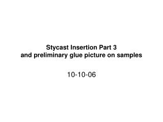 Stycast Insertion Part 3 and preliminary glue picture on samples