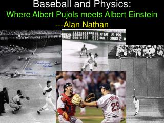 Baseball and Physics: Where Albert Pujols meets Albert Einstein ---Alan Nathan