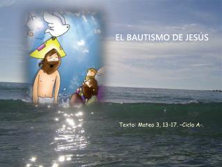Texto: Mateo 3, 13-17. �Ciclo A-.
