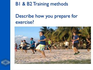 B1 & B2 Training methods  Describe how you prepare for exercise?