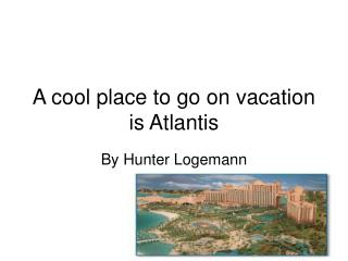 A cool place to go on vacation is Atlantis
