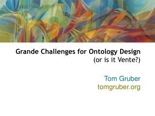 Grande Challenges for Ontology Design  (or is it Vente?)