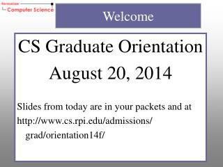 CS Graduate Orientation August  20, 2014 Slides from today are  in your packets and at