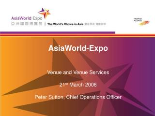 AsiaWorld-Expo Venue and Venue Services 21 st  March 2006 Peter Sutton, Chief Operations Officer