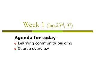 Week 1  (Jan.23 rd , 07)