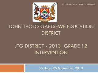 JOHN TAOLO GAETSEWE EDUCATION DISTRICT JTG District - 2013  Grade 12  Intervention