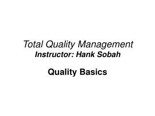 Total Quality Management Instructor: Hank Sobah