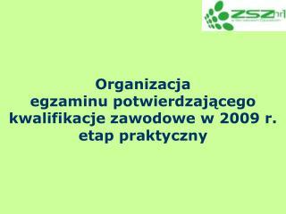 Organizacja  egzaminu potwierdzającego kwalifikacje zawodowe w 2009 r. etap praktyczny