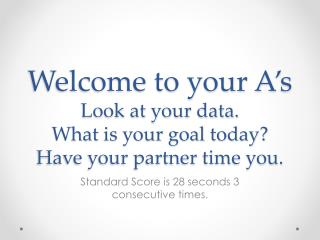 Welcome to your A's Look at your data. What is your goal today? Have your partner time you.