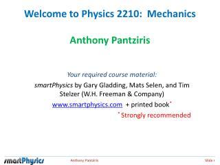 Welcome to Physics 2210:  Mechanics Anthony Pantziris