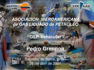 """ASOCIACION  IBEROAMERICANA   de GAS LICUADO de PETROLEO """"GLP Vehicular"""" Pedro Grennon"""