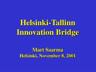 Helsinki-Tallinn Innovation Bridge Mart Saarma Helsinki, November 8, 2001