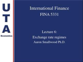 International Finance FINA 5331 Lecture 6:  Exchange rate regimes Aaron Smallwood Ph.D.