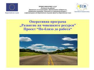 """О перативна програма  """"Развитие на човешките ресурси"""" Проект """" По - близо до работа """""""