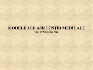 MODELE ALE ASIS T EN Ţ EI MEDICALE Conf Dr Gheorghe Popa