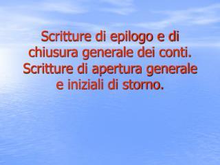 Scritture di epilogo e di chiusura generale dei conti. Scritture di apertura generale e iniziali di storno.