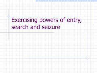 Exercising powers of entry, search and seizure