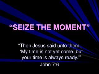 """""""SEIZE THE MOMENT"""""""