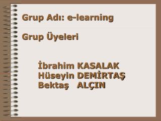 Grup Adı: e-learning Grup Üyeleri İbrahim KASALAK   Hüseyin DEMİRTAŞ Bektaş   ALÇIN