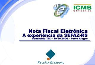 Nota Fiscal Eletrônica A experiência da SEFAZ-RS Seminário TIC – 19/10/2006 – Porto Alegre