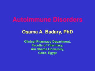 Autoimmune Disorders Osama A. Badary, PhD Clinical Pharmacy Department, Faculty of Pharmacy,
