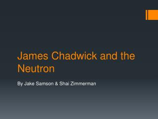 James Chadwick and the Neutron