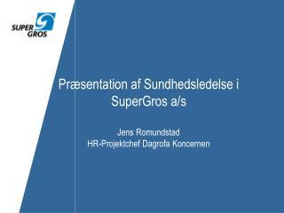 Præsentation af Sundhedsledelse i SuperGros a/s Jens Romundstad HR-Projektchef Dagrofa Koncernen
