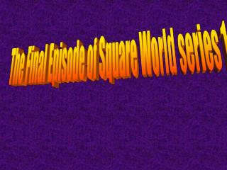The Final Episode of Square World series 1