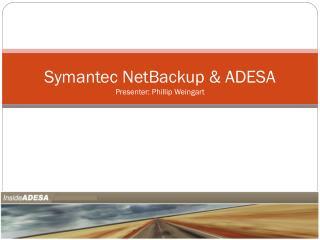 Symantec NetBackup & ADESA Presenter: Phillip Weingart
