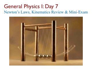 General Physics I: Day  7 Newton's Laws, Kinematics Review & Mini-Exam