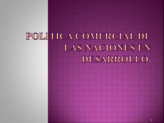 POLITICA COMERCIAL DE LAS NACIONES EN DESARROLLO.