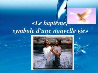 «Le baptême,  symbole d'une nouvelle vie»