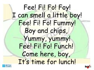 Fee Fi Fo Foy I can smell a little boy Fee Fi Fo Fummy Boy and chips,  Yummy, yummy Fee Fi Fo Funch  Come here, boy,  It
