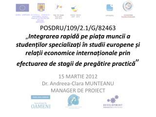 15 MARTIE 2012 Dr. Andreea-Clara MUNTEANU MANAGER DE PROIECT