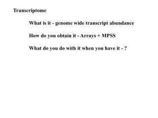 Transcriptome  	What is it - genome wide transcript abundance