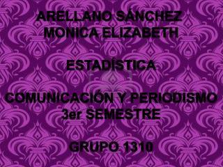 ARELLANO SÁNCHEZ  MONICA ELIZABETH ESTADÍSTICA COMUNICACIÓN Y PERIODISMO 3er SEMESTRE GRUPO 1310